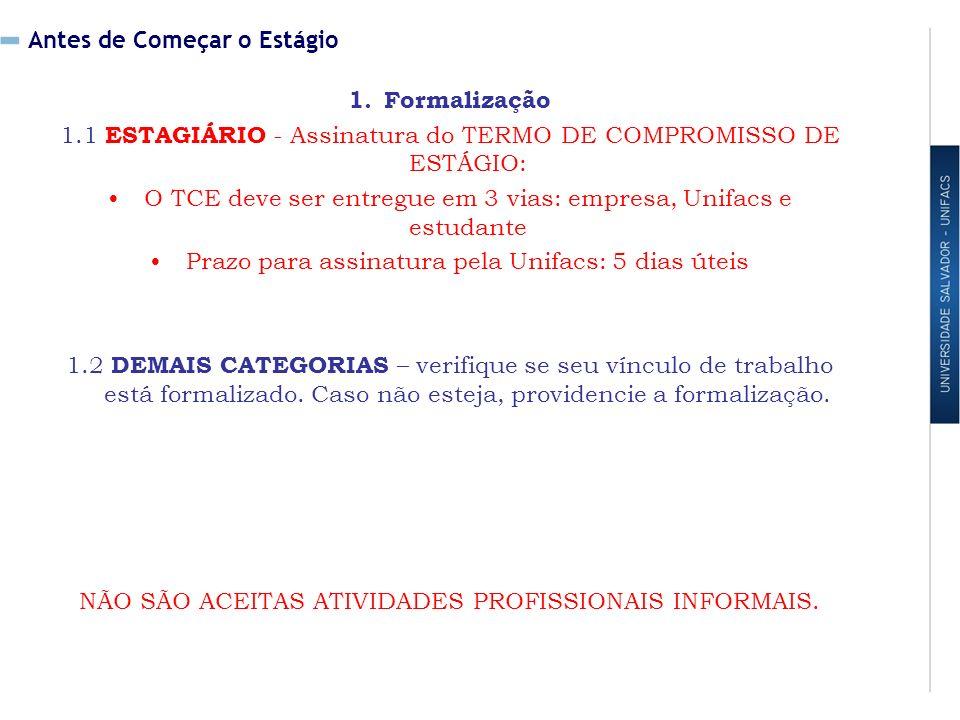 Antes de Começar o Estágio 1.Formalização 1.1 ESTAGIÁRIO - Assinatura do TERMO DE COMPROMISSO DE ESTÁGIO: O TCE deve ser entregue em 3 vias: empresa, Unifacs e estudante Prazo para assinatura pela Unifacs: 5 dias úteis 1.2 DEMAIS CATEGORIAS – verifique se seu vínculo de trabalho está formalizado.
