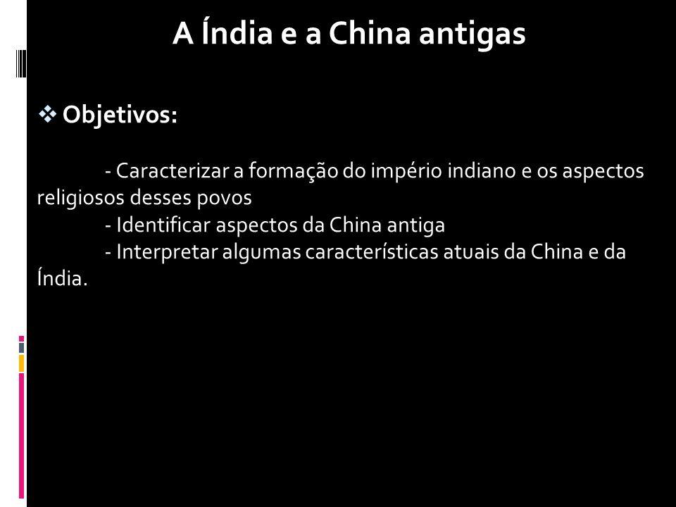 A Índia e a China antigas  Objetivos: - Caracterizar a formação do império indiano e os aspectos religiosos desses povos - Identificar aspectos da Ch