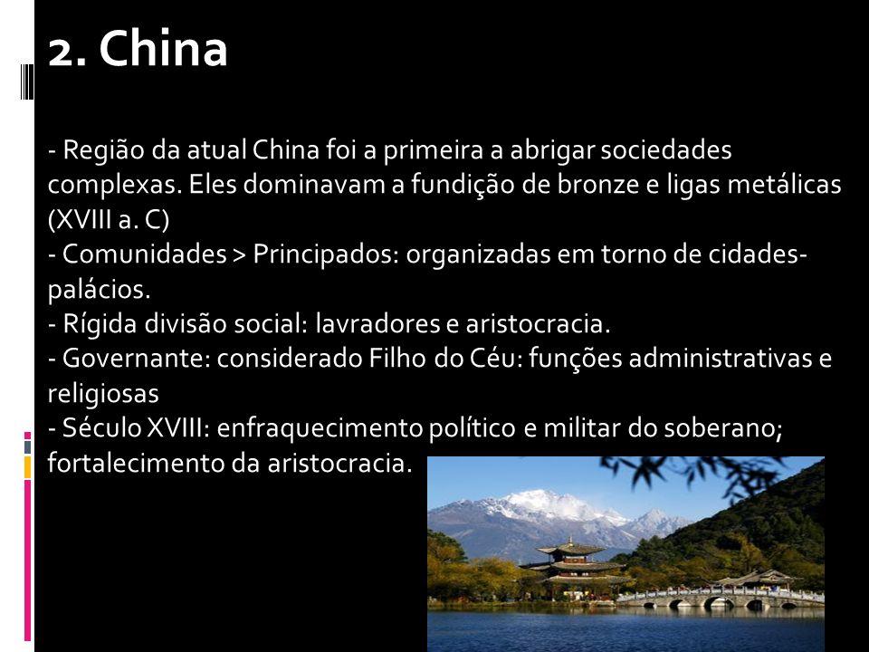 2. China - Região da atual China foi a primeira a abrigar sociedades complexas. Eles dominavam a fundição de bronze e ligas metálicas (XVIII a. C) - C