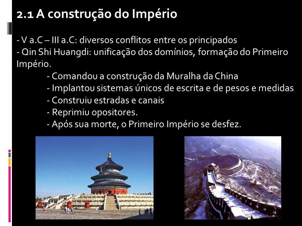2.1 A construção do Império - V a.C – III a.C: diversos conflitos entre os principados - Qin Shi Huangdi: unificação dos domínios, formação do Primeir