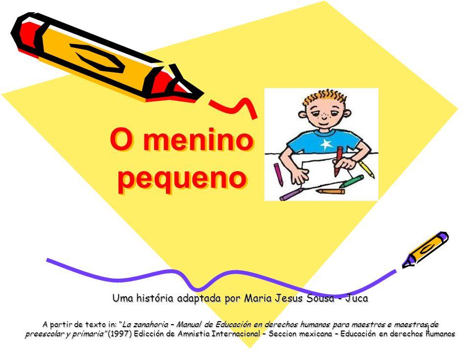 "1 O menino pequeno Uma história adaptada por Maria Jesus Sousa - Juca A partir de texto in: ""La zanahoria – Manual de Educación en derechos humanos pa"