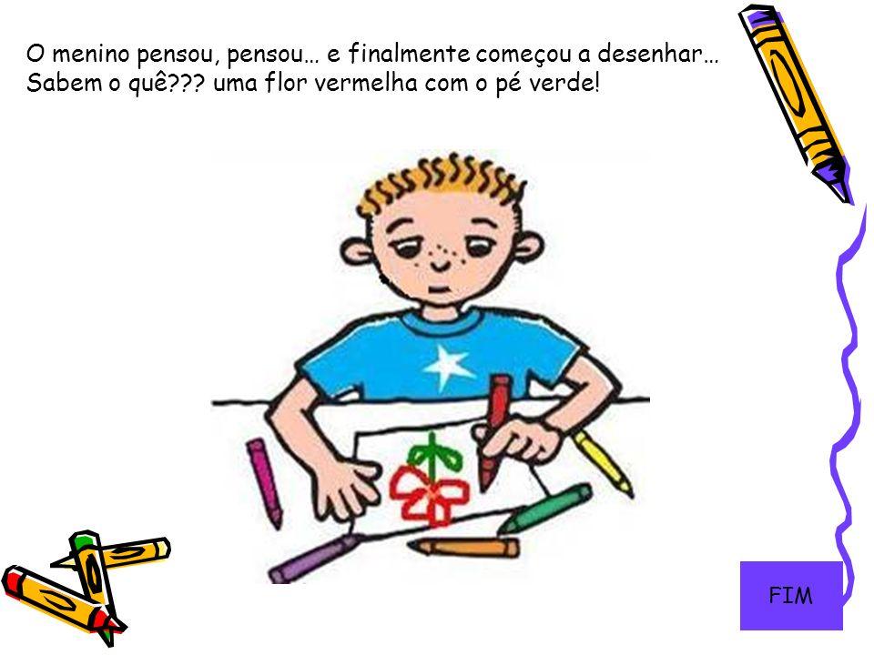 13 O menino pensou, pensou… e finalmente começou a desenhar… Sabem o quê??? uma flor vermelha com o pé verde! FIM