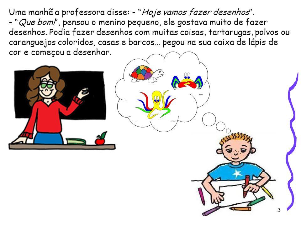 """3 Uma manhã a professora disse: - """"Hoje vamos fazer desenhos"""". - """"Que bom!"""", pensou o menino pequeno, ele gostava muito de fazer desenhos. Podia fazer"""