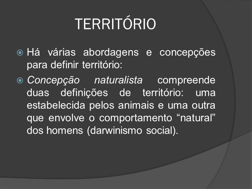 TERRITÓRIO  Há várias abordagens e concepções para definir território:  Concepção naturalista compreende duas definições de território: uma estabelecida pelos animais e uma outra que envolve o comportamento natural dos homens (darwinismo social).