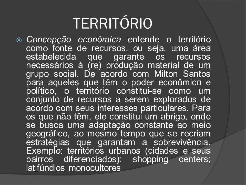 TERRITÓRIO  Concepção econômica entende o território como fonte de recursos, ou seja, uma área estabelecida que garante os recursos necessários à (re) produção material de um grupo social.