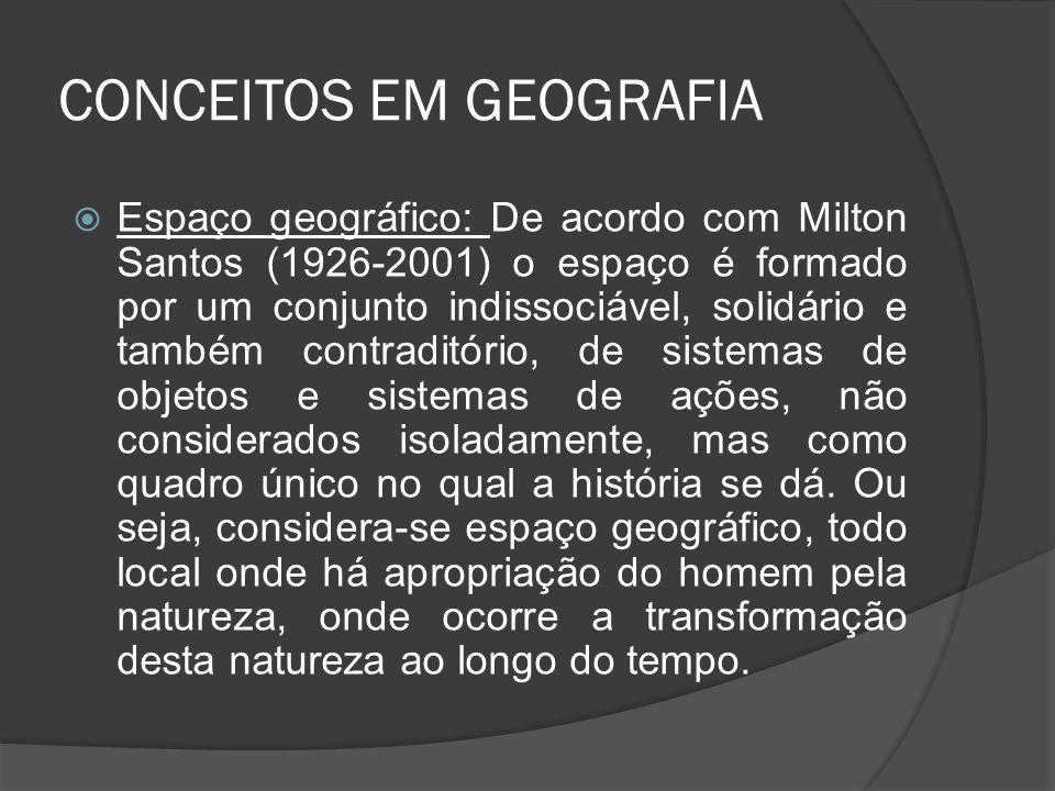 CONCEITOS EM GEOGRAFIA  Espaço geográfico: De acordo com Milton Santos (1926-2001) o espaço é formado por um conjunto indissociável, solidário e também contraditório, de sistemas de objetos e sistemas de ações, não considerados isoladamente, mas como quadro único no qual a história se dá.