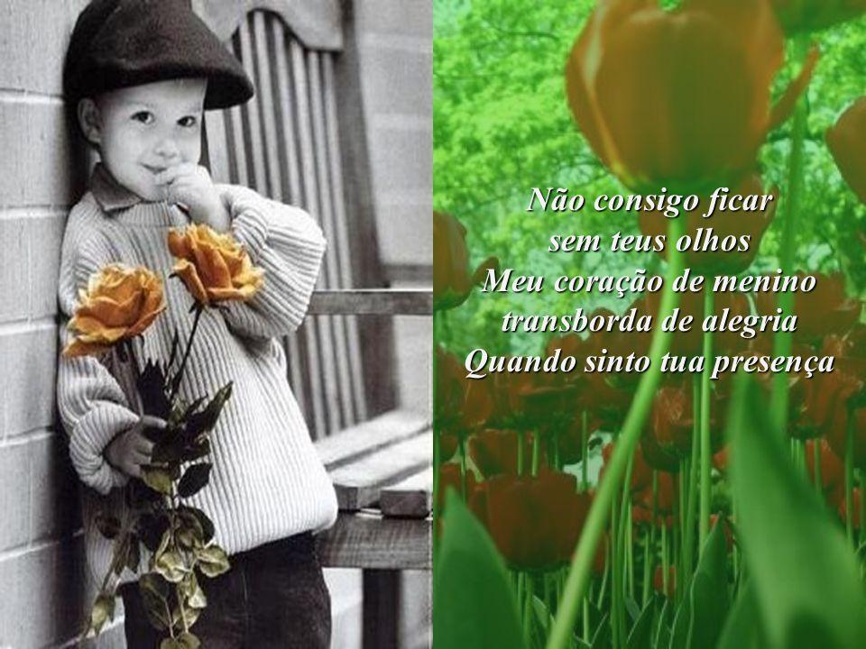 Não consigo ficar sem teus olhos Meu coração de menino transborda de alegria Quando sinto tua presença