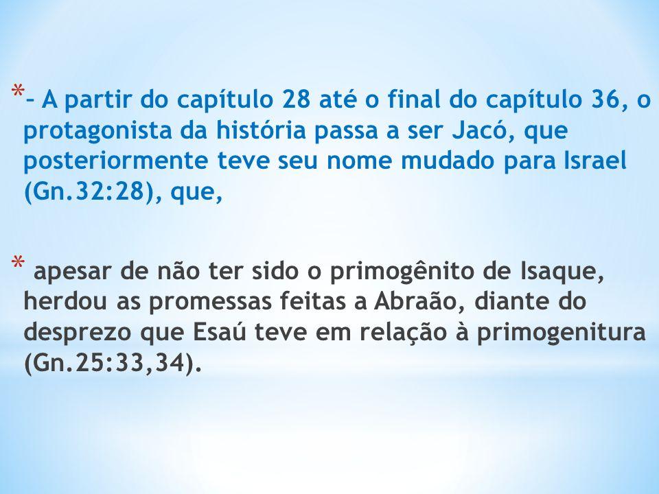 * – A partir do capítulo 28 até o final do capítulo 36, o protagonista da história passa a ser Jacó, que posteriormente teve seu nome mudado para Israel (Gn.32:28), que, * apesar de não ter sido o primogênito de Isaque, herdou as promessas feitas a Abraão, diante do desprezo que Esaú teve em relação à primogenitura (Gn.25:33,34).