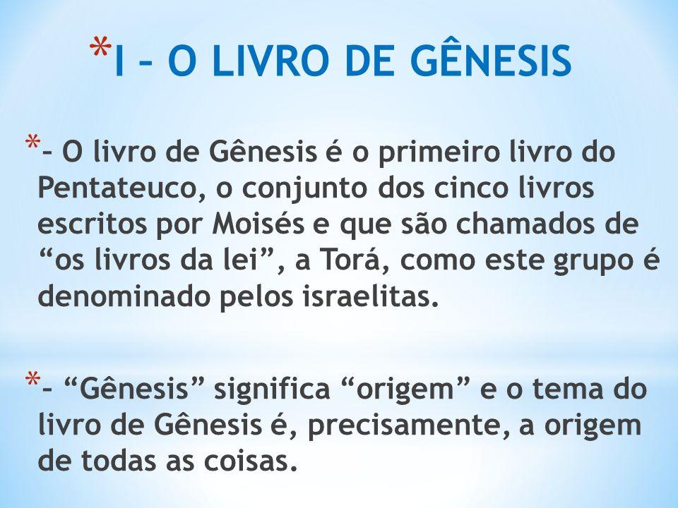 * I – O LIVRO DE GÊNESIS * – O livro de Gênesis é o primeiro livro do Pentateuco, o conjunto dos cinco livros escritos por Moisés e que são chamados de os livros da lei , a Torá, como este grupo é denominado pelos israelitas.