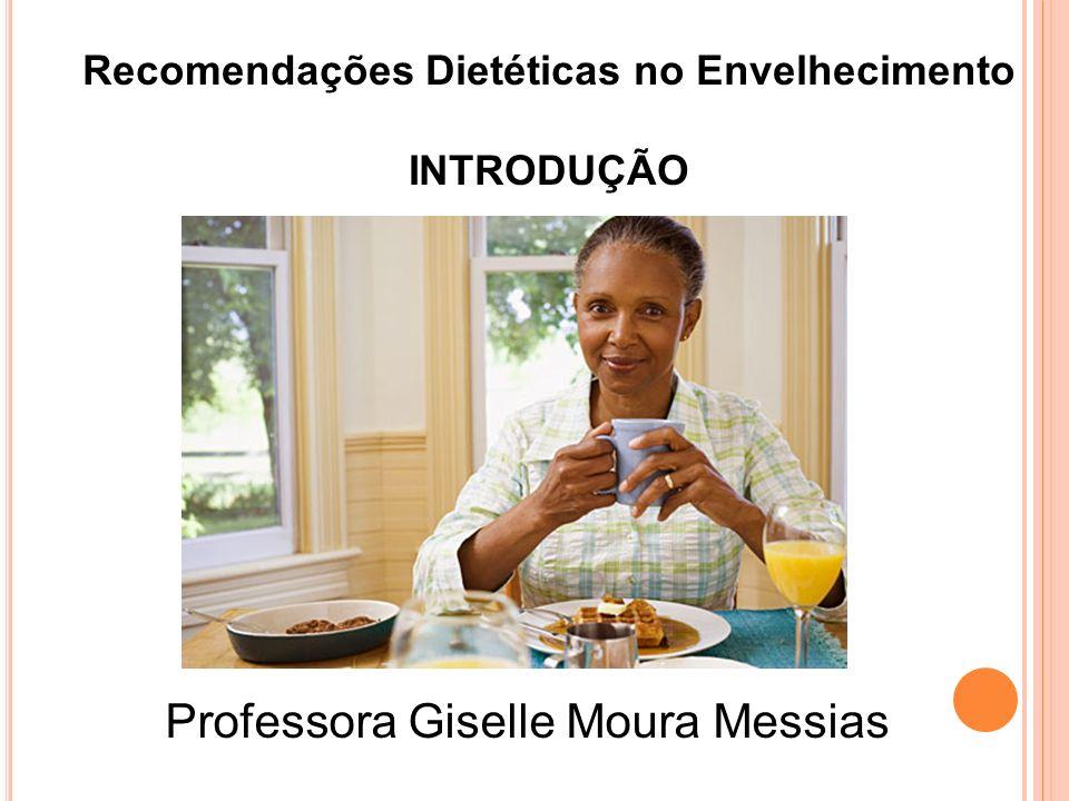 Recomendações Dietéticas no Envelhecimento INTRODUÇÃO Professora Giselle Moura Messias