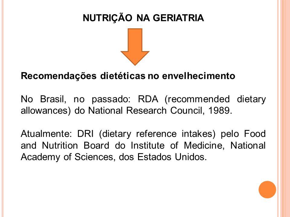 NUTRIÇÃO NA GERIATRIA Recomendações dietéticas no envelhecimento No Brasil, no passado: RDA (recommended dietary allowances) do National Research Council, 1989.