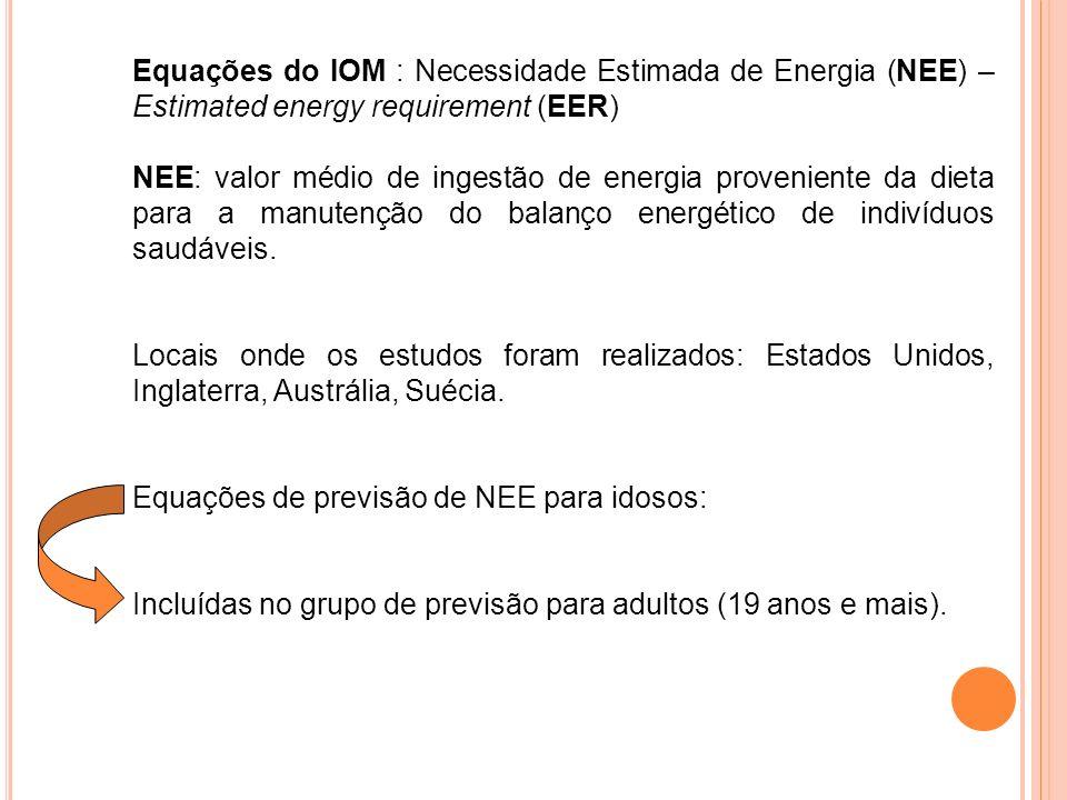 Equações do IOM : Necessidade Estimada de Energia (NEE) – Estimated energy requirement (EER) NEE: valor médio de ingestão de energia proveniente da dieta para a manutenção do balanço energético de indivíduos saudáveis.