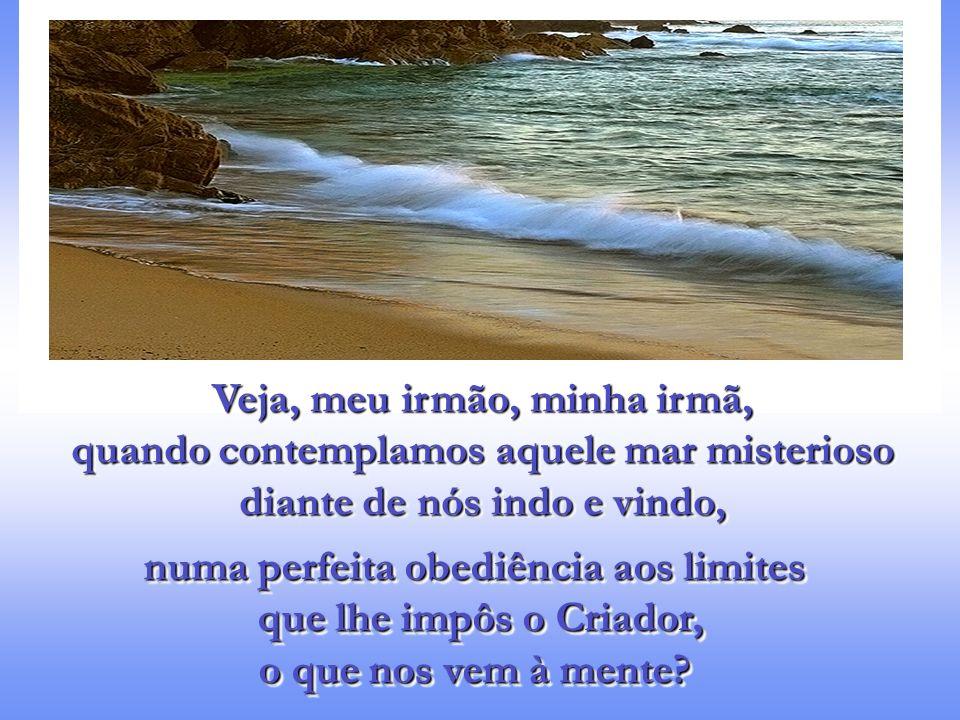Veja, meu irmão, minha irmã, quando contemplamos aquele mar misterioso diante de nós indo e vindo, Veja, meu irmão, minha irmã, quando contemplamos aquele mar misterioso diante de nós indo e vindo, numa perfeita obediência aos limites que lhe impôs o Criador, o que nos vem à mente.