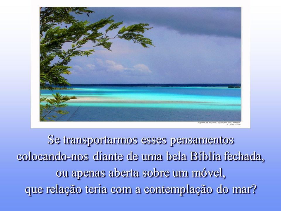 Se transportarmos esses pensamentos colocando-nos diante de uma bela Bíblia fechada, ou apenas aberta sobre um móvel, que relação teria com a contemplação do mar.