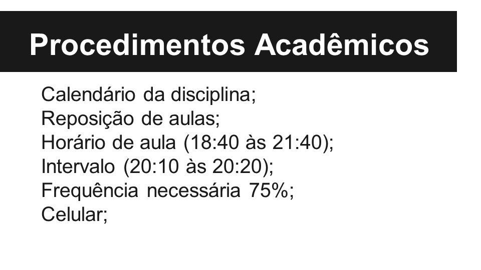 Procedimentos Acadêmicos Calendário da disciplina; Reposição de aulas; Horário de aula (18:40 às 21:40); Intervalo (20:10 às 20:20); Frequência necessária 75%; Celular;