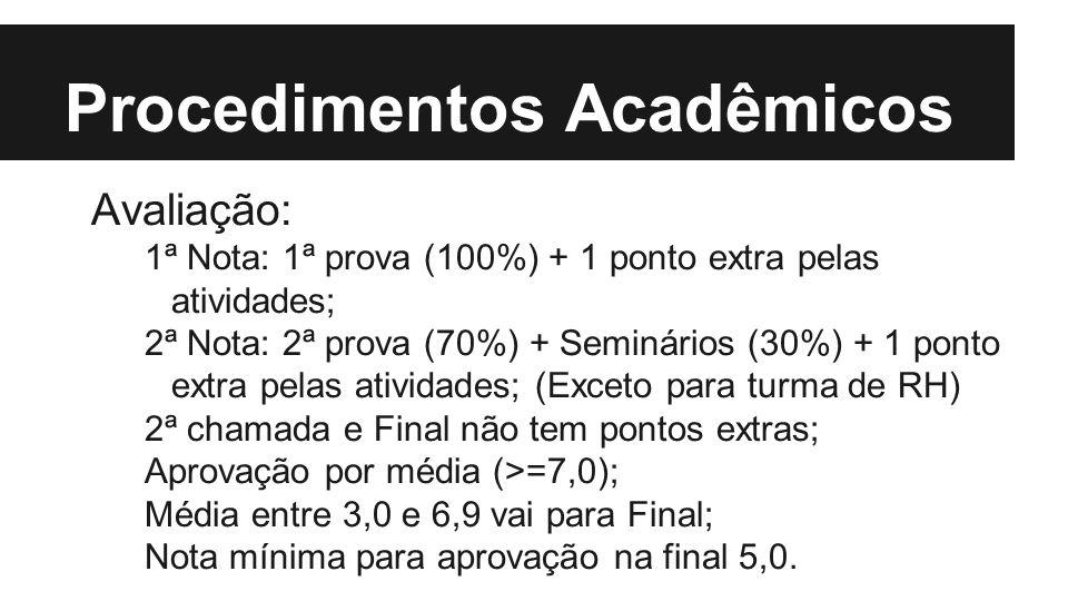 Procedimentos Acadêmicos Avaliação: 1ª Nota: 1ª prova (100%) + 1 ponto extra pelas atividades; 2ª Nota: 2ª prova (70%) + Seminários (30%) + 1 ponto extra pelas atividades; (Exceto para turma de RH) 2ª chamada e Final não tem pontos extras; Aprovação por média (>=7,0); Média entre 3,0 e 6,9 vai para Final; Nota mínima para aprovação na final 5,0.