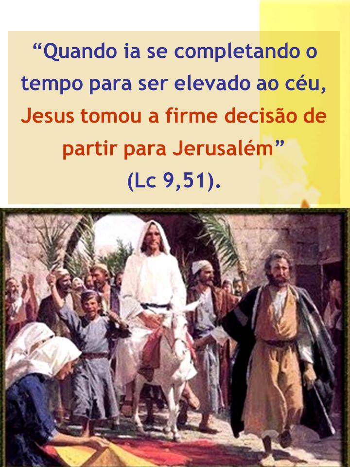 Quando ia se completando o tempo para ser elevado ao céu, Jesus tomou a firme decisão de partir para Jerusalém (Lc 9,51).