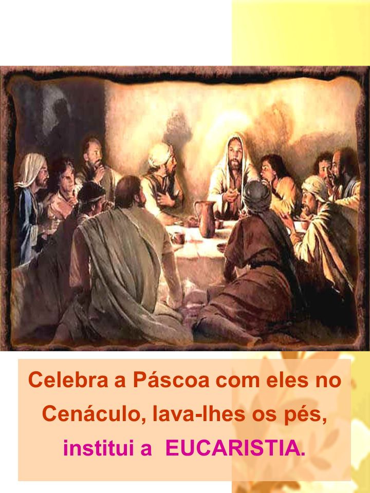 Celebra a Páscoa com eles no Cenáculo, lava-lhes os pés, institui a EUCARISTIA.