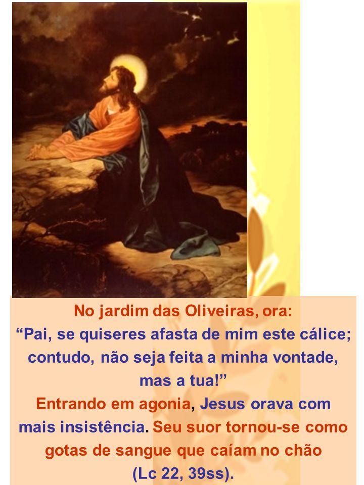 No jardim das Oliveiras, ora: Pai, se quiseres afasta de mim este cálice; contudo, não seja feita a minha vontade, mas a tua! Entrando em agonia, Jesus orava com mais insistência.
