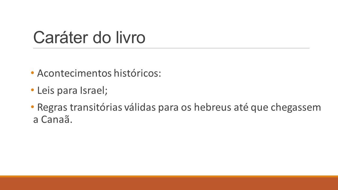 Caráter do livro Acontecimentos históricos: Leis para Israel; Regras transitórias válidas para os hebreus até que chegassem a Canaã.