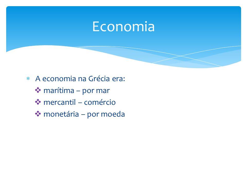  A economia na Grécia era:  marítima – por mar  mercantil – comércio  monetária – por moeda Economia