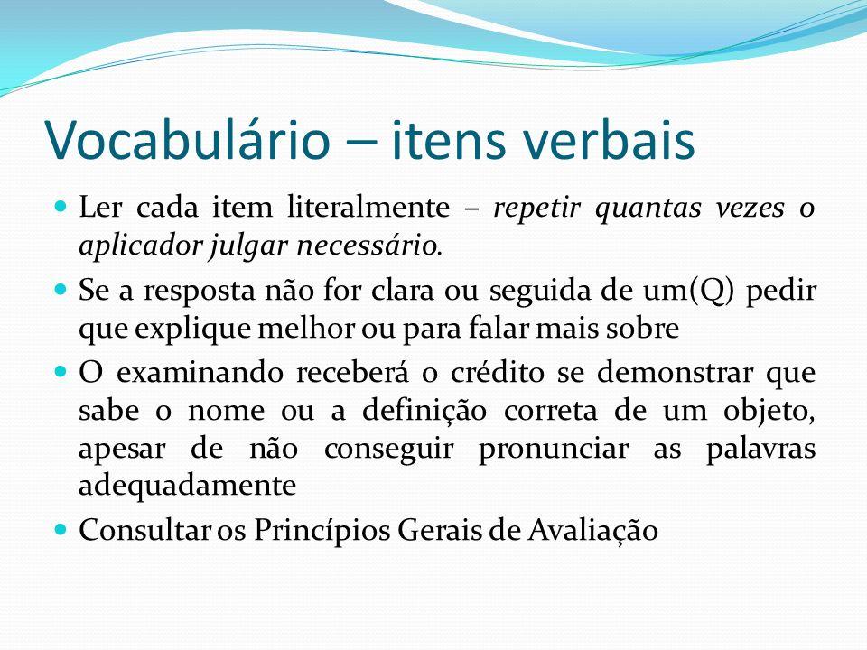 Vocabulário – itens verbais Ler cada item literalmente – repetir quantas vezes o aplicador julgar necessário. Se a resposta não for clara ou seguida d