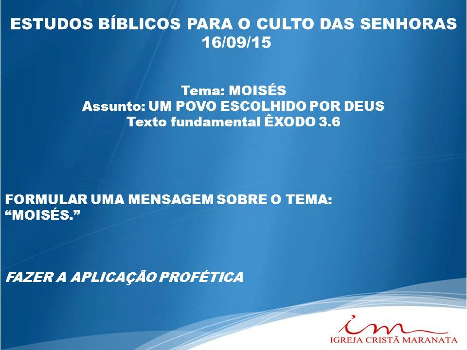 ESTUDOS BÍBLICOS PARA O CULTO DAS SENHORAS 16/09/15 Tema: MOISÉS Assunto: UM POVO ESCOLHIDO POR DEUS Texto fundamental ÊXODO 3.6 FORMULAR UMA MENSAGEM