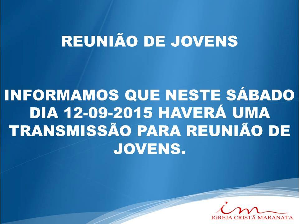REUNIÃO DE JOVENS INFORMAMOS QUE NESTE SÁBADO DIA 12-09-2015 HAVERÁ UMA TRANSMISSÃO PARA REUNIÃO DE JOVENS.