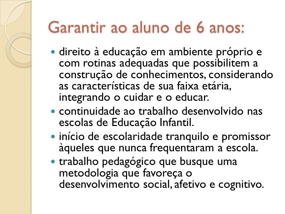 Garantir ao aluno de 6 anos: direito à educação em ambiente próprio e com rotinas adequadas que possibilitem a construção de conhecimentos, consideran