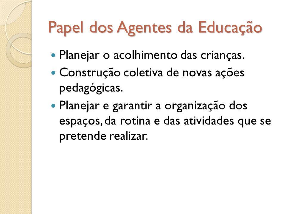 Papel dos Agentes da Educação Planejar o acolhimento das crianças. Construção coletiva de novas ações pedagógicas. Planejar e garantir a organização d