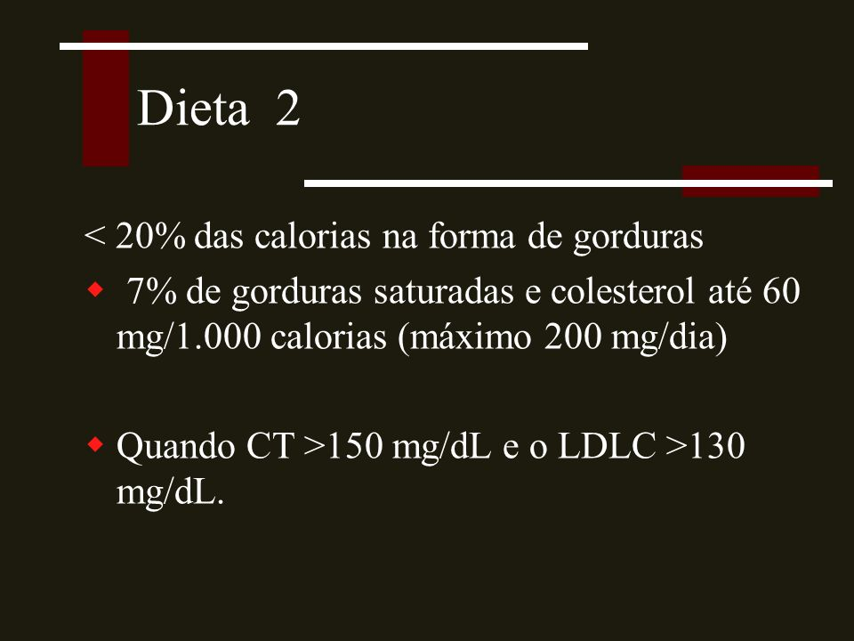 Dieta 2 < 20% das calorias na forma de gorduras  7% de gorduras saturadas e colesterol até 60 mg/1.000 calorias (máximo 200 mg/dia)  Quando CT >150 mg/dL e o LDLC >130 mg/dL.
