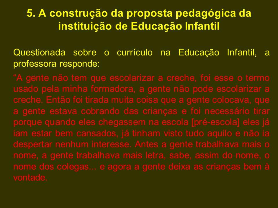 5. A construção da proposta pedagógica da instituição de Educação Infantil Questionada sobre o currículo na Educação Infantil, a professora responde: