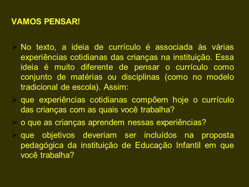 VAMOS PENSAR!  No texto, a ideia de currículo é associada às várias experiências cotidianas das crianças na instituição. Essa ideia é muito diferente