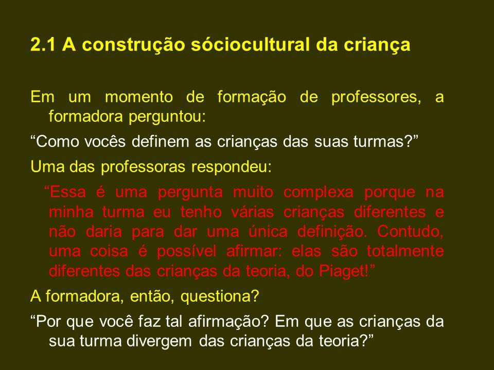 """2.1 A construção sóciocultural da criança Em um momento de formação de professores, a formadora perguntou: """"Como vocês definem as crianças das suas tu"""