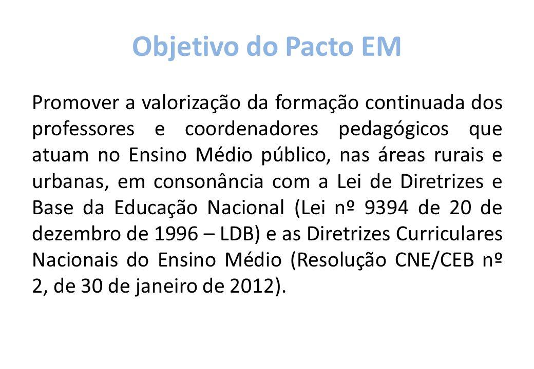 Objetivo do Pacto EM Promover a valorização da formação continuada dos professores e coordenadores pedagógicos que atuam no Ensino Médio público, nas áreas rurais e urbanas, em consonância com a Lei de Diretrizes e Base da Educação Nacional (Lei nº 9394 de 20 de dezembro de 1996 – LDB) e as Diretrizes Curriculares Nacionais do Ensino Médio (Resolução CNE/CEB nº 2, de 30 de janeiro de 2012).