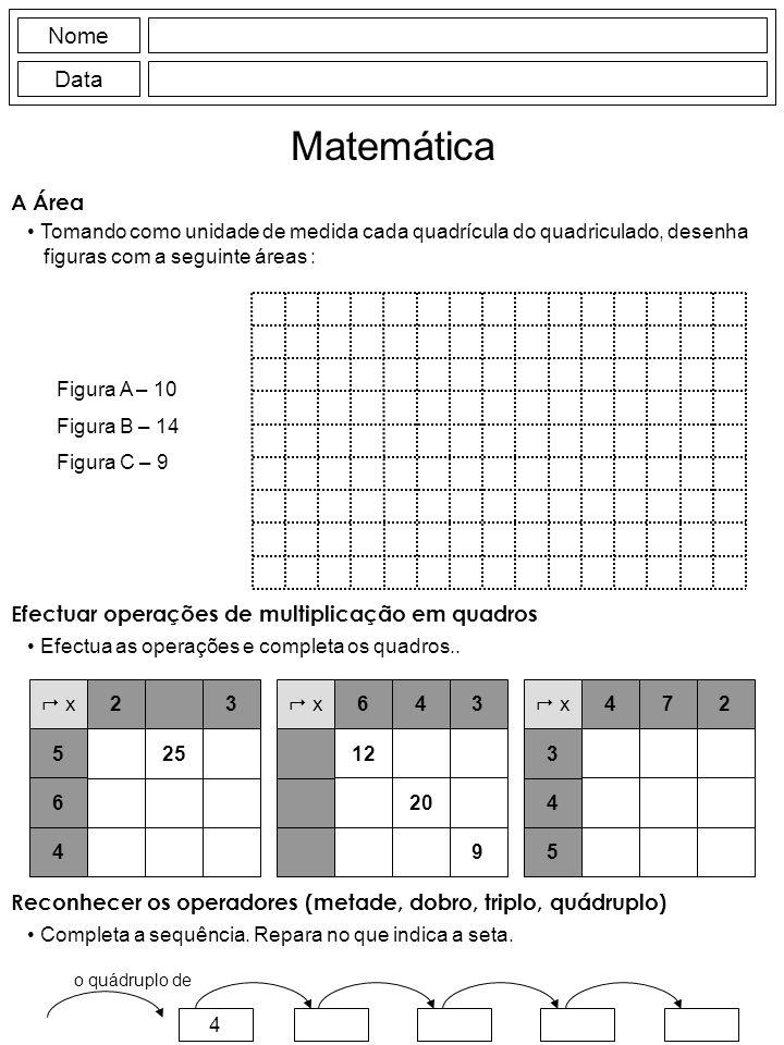 Nome Data Matemática A Área Tomando como unidade de medida cada quadrícula do quadriculado, desenha figuras com a seguinte áreas : Figura A – 10 Figura B – 14 Figura C – 9 Efectuar operações de multiplicação em quadros Efectua as operações e completa os quadros..