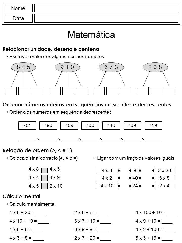 Nome Data Matemática Relação de ordem (>, < e =) Coloca o sinal correcto (>, < e =) 4 x 8 4 x 4 4 x 5 4 x 3 4 x 9 2 x 10 Cálculo mental Calcula mentalmente.