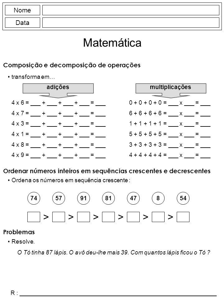 Nome Data Matemática Composição e decomposição de operações transforma em… 4 x 6 = ___ + ___ + ___ + ___ = ___ 4 x 7 = ___ + ___ + ___ + ___ = ___ 4 x 3 = ___ + ___ + ___ + ___ = ___ 4 x 1 = ___ + ___ + ___ + ___ = ___ 4 x 8 = ___ + ___ + ___ + ___ = ___ 4 x 9 = ___ + ___ + ___ + ___ = ___ 0 + 0 + 0 + 0 = ___ x ___ = ___ 6 + 6 + 6 + 6 = ___ x ___ = ___ 1 + 1 + 1 + 1 = ___ x ___ = ___ 5 + 5 + 5 + 5 = ___ x ___ = ___ 3 + 3 + 3 + 3 = ___ x ___ = ___ 4 + 4 + 4 + 4 = ___ x ___ = ___ adições multiplicações 7491478545781 >>>>>> O Tó tinha 87 lápis.