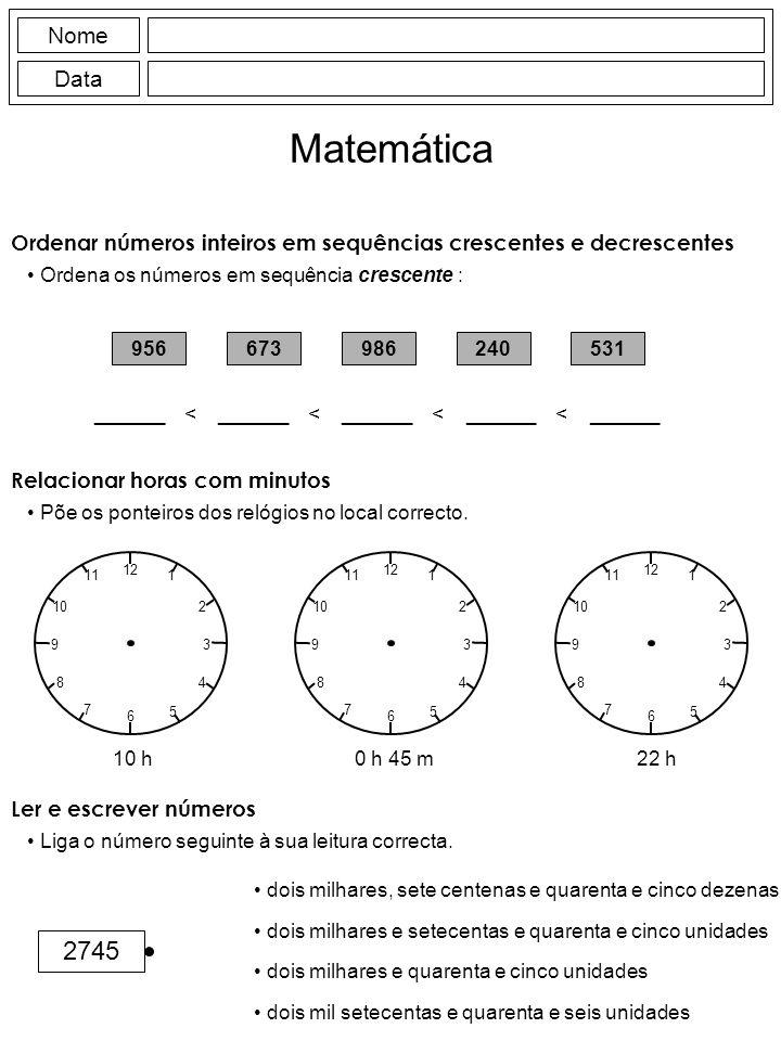 Nome Data Matemática Ordenar números inteiros em sequências crescentes e decrescentes Ordena os números em sequência crescente : 956673986240531 ______ < ______ < ______ < ______ < ______ Relacionar horas com minutos Põe os ponteiros dos relógios no local correcto.