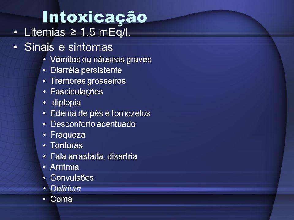 Intoxicação Litemias ≥ 1.5 mEq/l. Sinais e sintomas Vômitos ou náuseas graves Diarréia persistente Tremores grosseiros Fasciculações diplopia Edema de