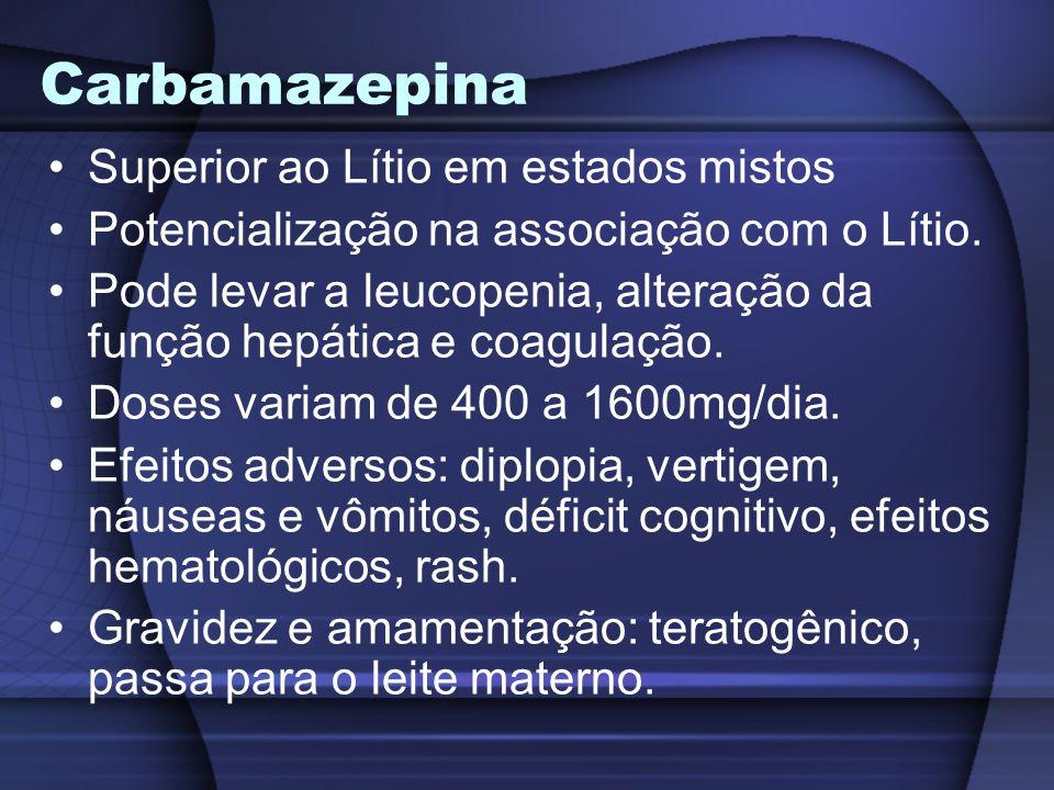 Carbamazepina Superior ao Lítio em estados mistos Potencialização na associação com o Lítio. Pode levar a leucopenia, alteração da função hepática e c