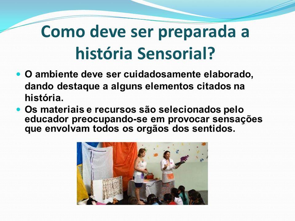 Como deve ser preparada a história Sensorial? O ambiente deve ser cuidadosamente elaborado, dando destaque a alguns elementos citados na história. Os