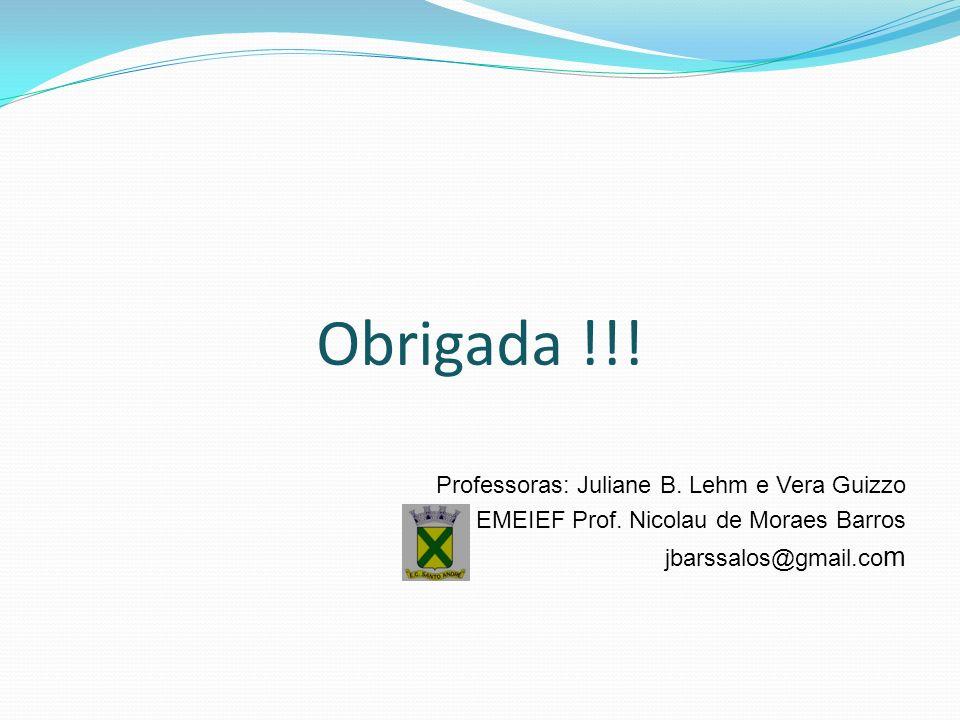 Obrigada !!! Professoras: Juliane B. Lehm e Vera Guizzo EMEIEF Prof. Nicolau de Moraes Barros jbarssalos@gmail.co m