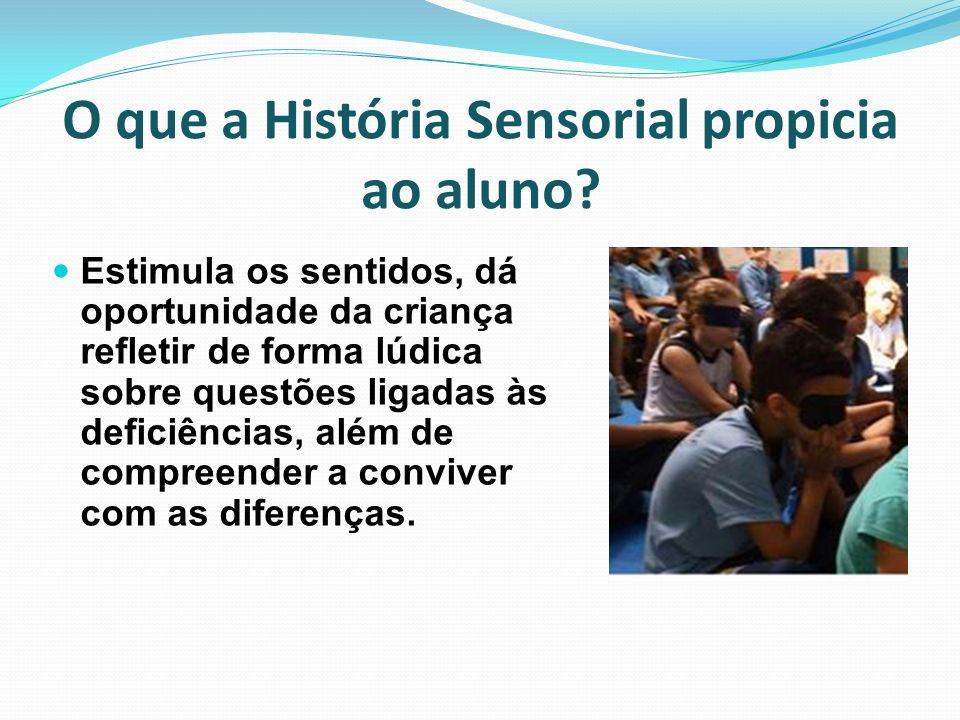 O que a História Sensorial propicia ao aluno? Estimula os sentidos, dá oportunidade da criança refletir de forma lúdica sobre questões ligadas às defi