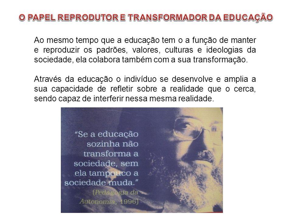 Ao mesmo tempo que a educação tem o a função de manter e reproduzir os padrões, valores, culturas e ideologias da sociedade, ela colabora também com a sua transformação.