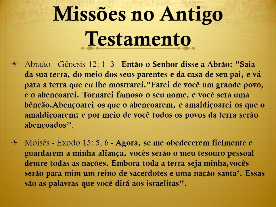 Missões no Antigo Testamento  Abraão - Gênesis 12: 1- 3 - Então o Senhor disse a Abrão: Saia da sua terra, do meio dos seus parentes e da casa de seu pai, e vá para a terra que eu lhe mostrarei. Farei de você um grande povo, e o abençoarei.