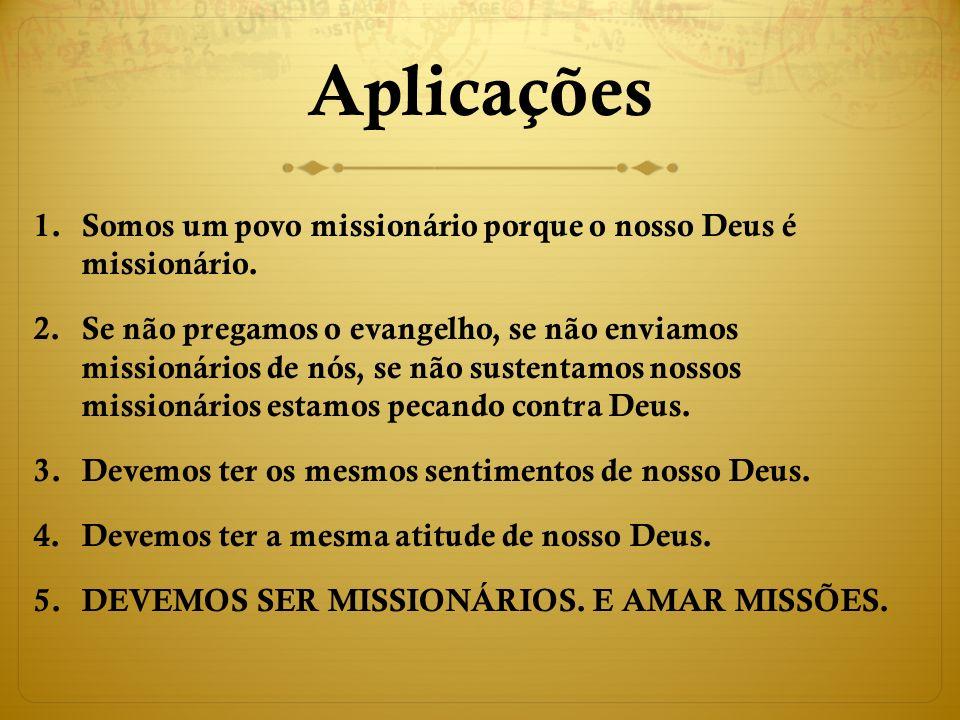 Aplicações 1.Somos um povo missionário porque o nosso Deus é missionário.