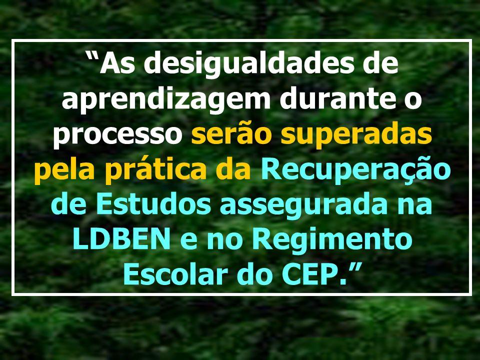 As desigualdades de aprendizagem durante o processo serão superadas pela prática da Recuperação de Estudos assegurada na LDBEN e no Regimento Escolar do CEP.