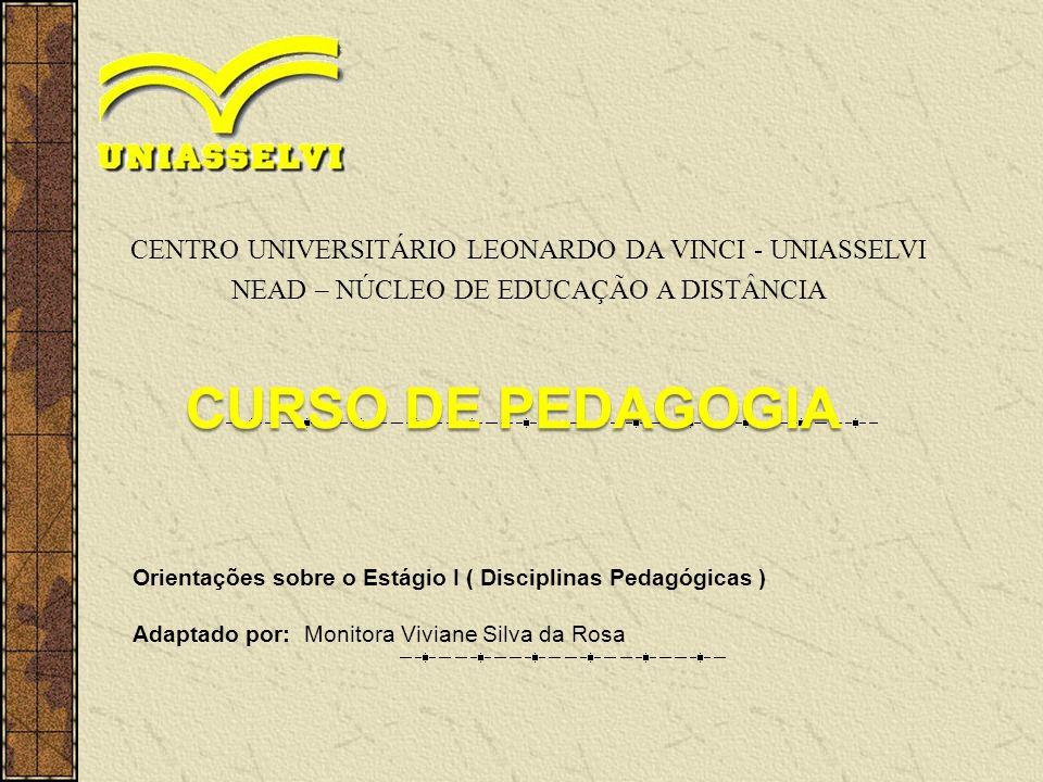 CENTRO UNIVERSITÁRIO LEONARDO DA VINCI - UNIASSELVI NEAD – NÚCLEO DE EDUCAÇÃO A DISTÂNCIA Orientações sobre o Estágio I ( Disciplinas Pedagógicas ) Adaptado por: Monitora Viviane Silva da Rosa