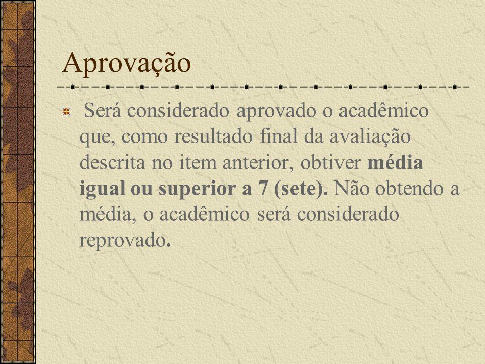 Aprovação Será considerado aprovado o acadêmico que, como resultado final da avaliação descrita no item anterior, obtiver média igual ou superior a 7 (sete).